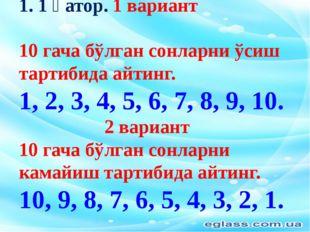1. 1 қатор. 1 вариант 10 гача бўлган сонларни ўсиш тартибида айтинг. 1, 2, 3,