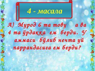 4 - масала А) Мурод 6 та товуққа ва 4 та ўрдакка ем берди. У ҳаммаси бўлиб не