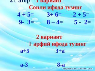 2 қатор 1 вариант Сонли ифода тузинг 4 + 5= 3+ 6= 2 + 5= 9- 3= 8 – 4= 5 - 2=
