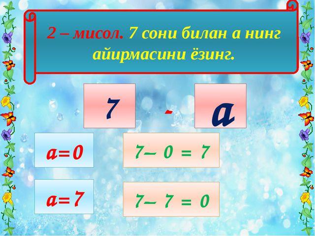 2 – мисол. 7 сони билан а нинг айирмасини ёзинг. а 7 а=0 7– 0 = 7 - a=7 7– 7...