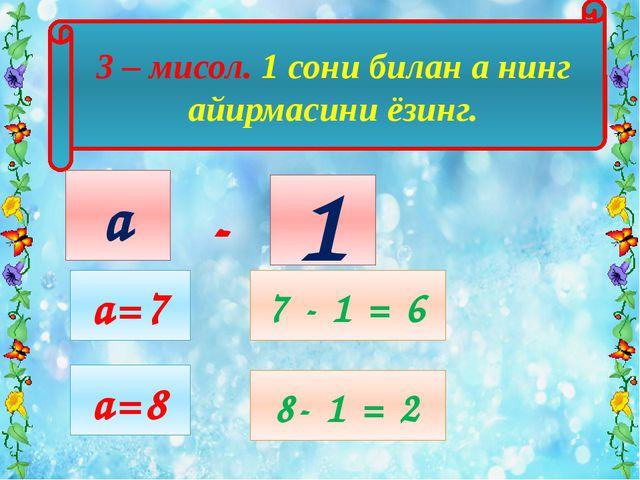 3 – мисол. 1 сони билан а нинг айирмасини ёзинг. 1 а а=7 7 - 1 = 6 - a=8 8- 1...