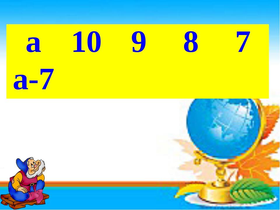 а 10 9 8 7 а-7