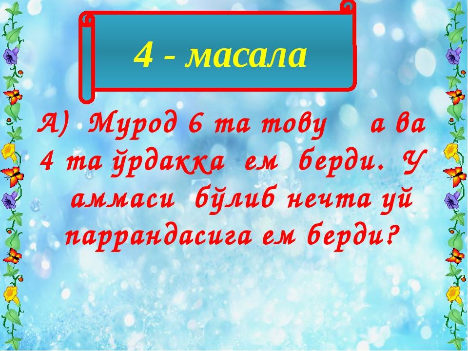 4 - масала А) Мурод 6 та товуққа ва 4 та ўрдакка ем берди. У ҳаммаси бўлиб не...