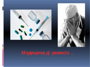 Медицина дәрменсіз ..