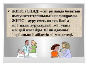 ЖИТС (СПИД) – жүре пайда болатын иммунитет тапшылығын синдромы. ЖИТС – ауру е