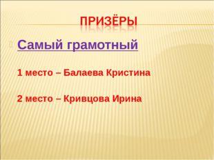 Самый грамотный 1 место – Балаева Кристина 2 место – Кривцова Ирина