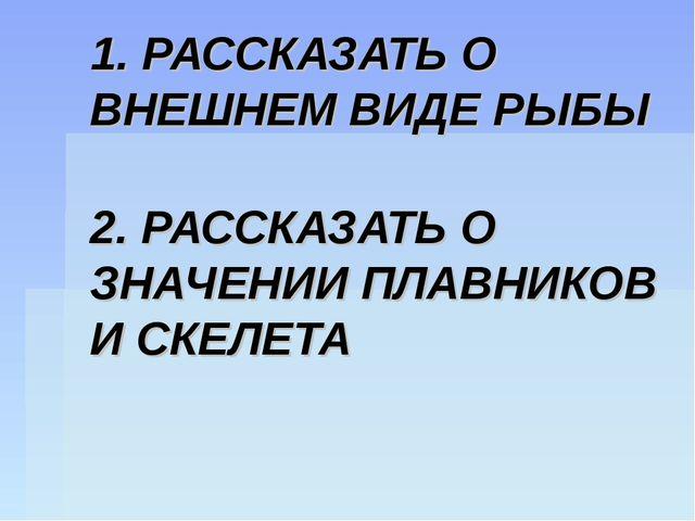 1. РАССКАЗАТЬ О ВНЕШНЕМ ВИДЕ РЫБЫ 2. РАССКАЗАТЬ О ЗНАЧЕНИИ ПЛАВНИКОВ И СКЕЛЕТА