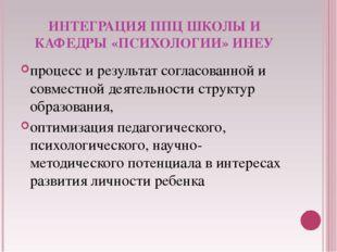 ИНТЕГРАЦИЯ ППЦ ШКОЛЫ И КАФЕДРЫ «ПСИХОЛОГИИ» ИНЕУ процесс и результат согласов
