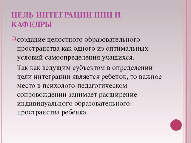 ЦЕЛЬ ИНТЕГРАЦИИ ППЦ И КАФЕДРЫ создание целостного образовательного пространст...