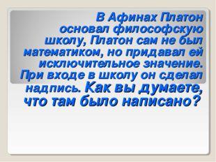 В Афинах Платон основал философскую школу, Платон сам не был математиком,
