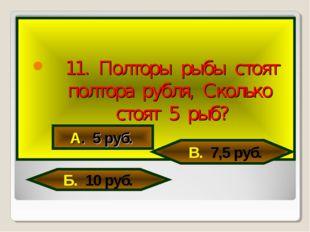 11. Полторы рыбы стоят полтора рубля, Сколько стоят 5 рыб? А. 5 руб. В. 7,5