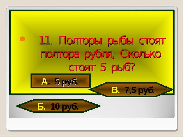 11. Полторы рыбы стоят полтора рубля, Сколько стоят 5 рыб? А. 5 руб. В. 7,5...