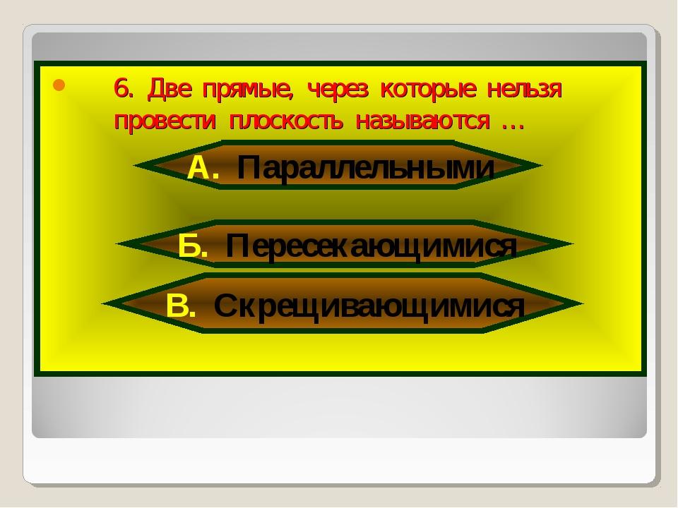 6. Две прямые, через которые нельзя провести плоскость называются … А. Паралл...