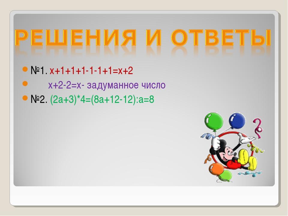 №1. х+1+1+1-1-1+1=х+2 х+2-2=х- задуманное число №2. (2а+3)*4=(8а+12-12):а=8