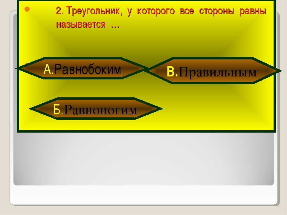2. Треугольник, у которого все стороны равны называется … Б.Равноногим В.Прав...