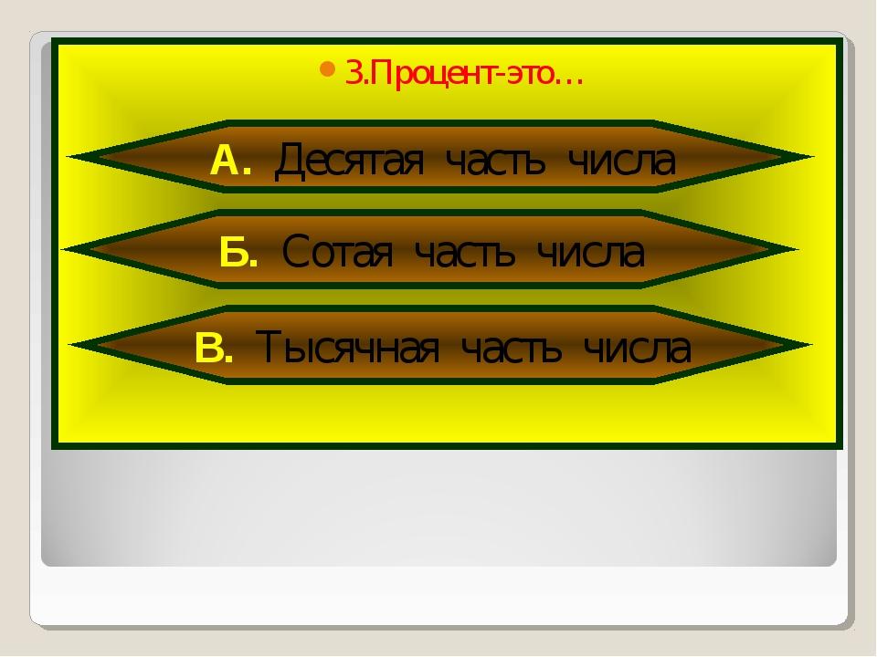 3.Процент-это… А. Десятая часть числа Б. Сотая часть числа В. Тысячная часть...