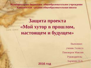 Защита проекта «Мой хутор в прошлом, настоящем и будущем» Выполнил: ученик 3
