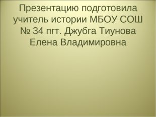 Презентацию подготовила учитель истории МБОУ СОШ № 34 пгт. Джубга Тиунова Еле
