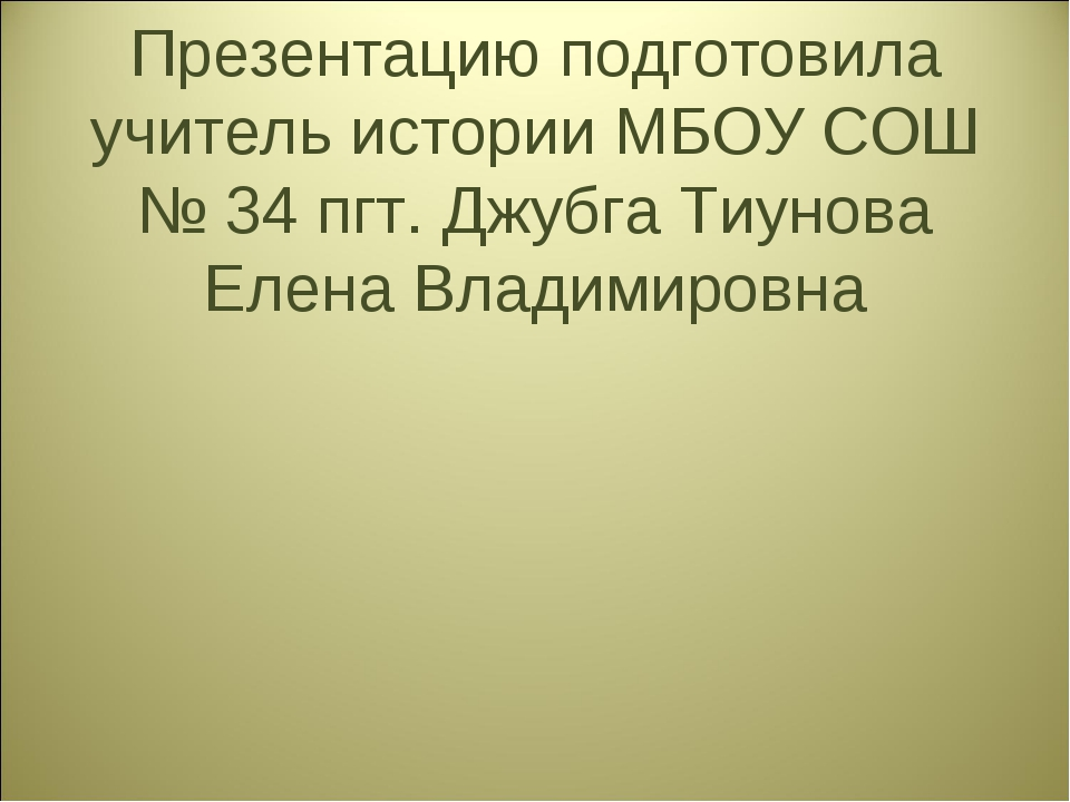 Презентацию подготовила учитель истории МБОУ СОШ № 34 пгт. Джубга Тиунова Еле...