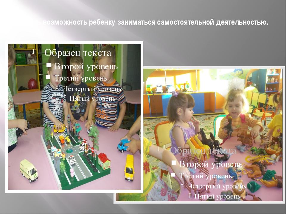 Давать возможность ребенку заниматься самостоятельной деятельностью.