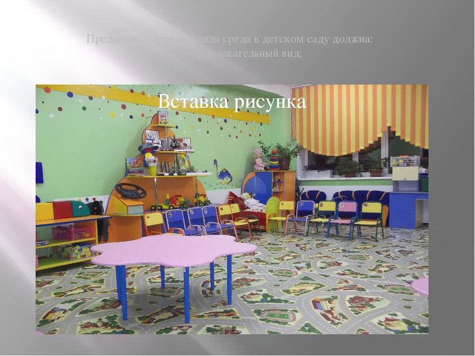 Предметно – развивающая среда в детском саду должна: Иметь привлекательный в...