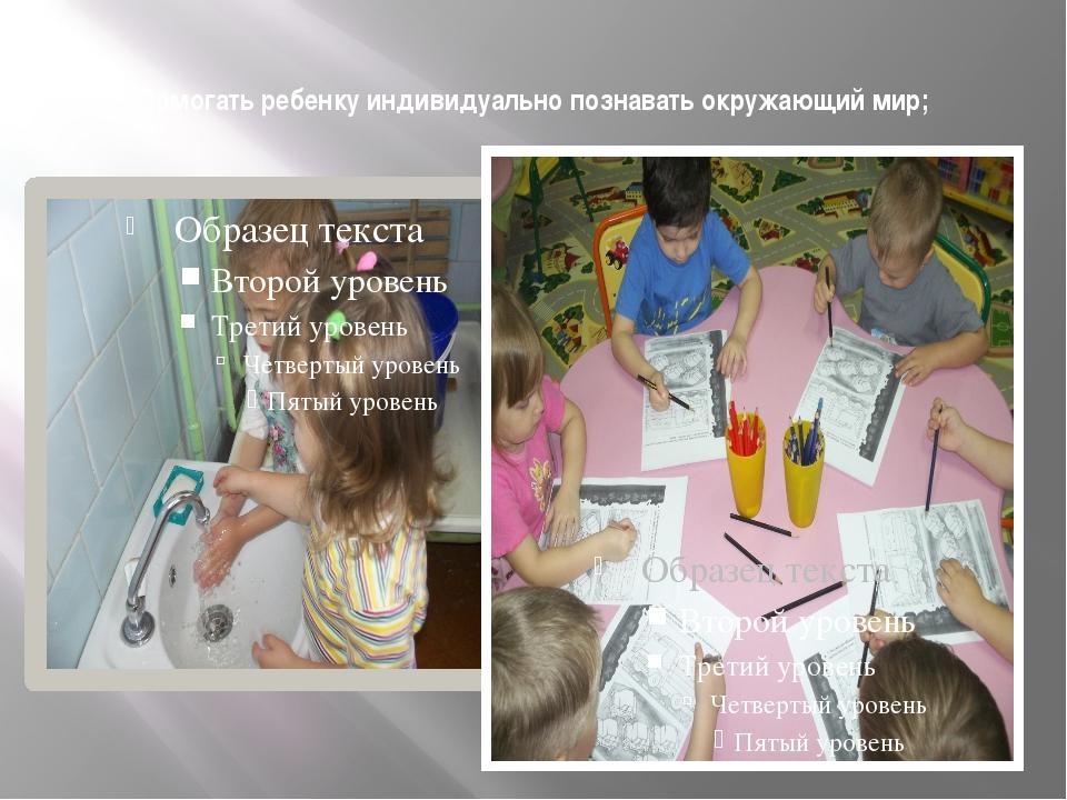 Помогать ребенку индивидуально познавать окружающий мир;