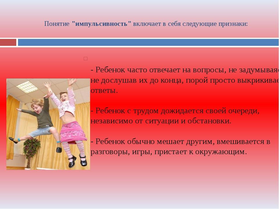 """Понятие """"импульсивность"""" включает в себя следующие признаки: - Ребенок часто..."""