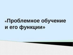 «Проблемное обучение и его функции»