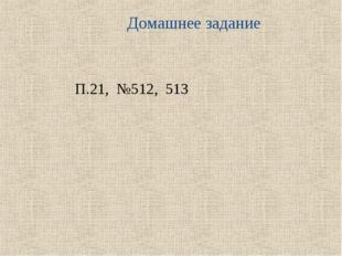 Домашнее задание П.21, №512, 513