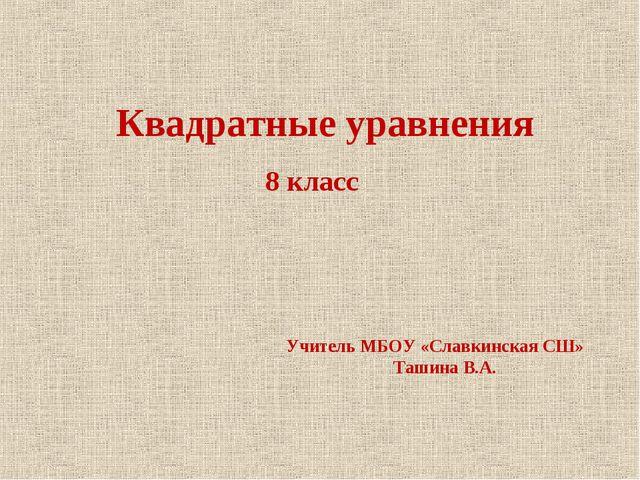 Квадратные уравнения 8 класс Учитель МБОУ «Славкинская СШ» Ташина В.А.