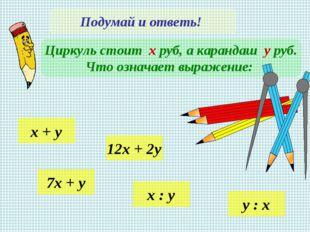 Подумай и ответь! Циркуль стоит х руб, а карандаш у руб. Что означает выражен