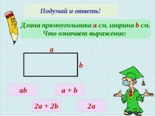 Подумай и ответь! Длина прямоугольника а см, ширина b cм. Что означает выраже