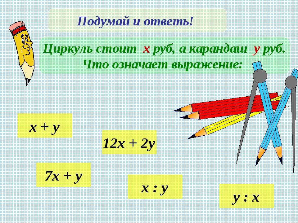 Подумай и ответь! Циркуль стоит х руб, а карандаш у руб. Что означает выражен...