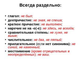 Всегда раздельно: глагол: не был; деепричастие: не зная, не спеша; краткое пр