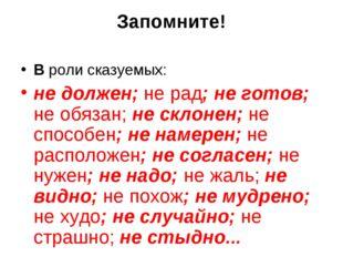 Запомните! В роли сказуемых: не должен; не рад; не готов; не обязан; не склон