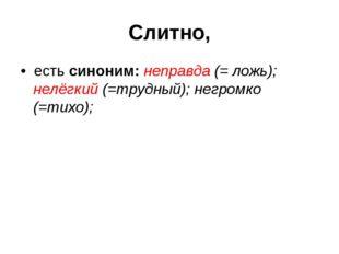 Слитно, • есть синоним: неправда (= ложь); нелёгкий (=трудный); негромко (=ти