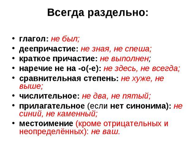 Всегда раздельно: глагол: не был; деепричастие: не зная, не спеша; краткое пр...