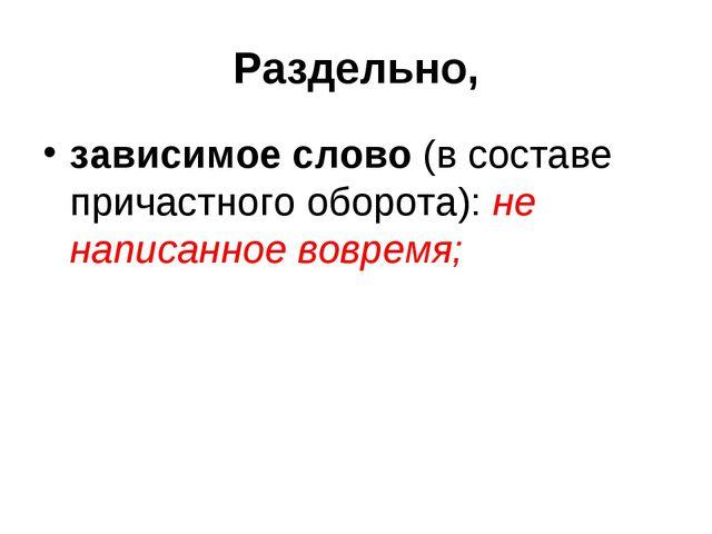 Раздельно, зависимое слово (в составе причастного оборота): не написанное вов...
