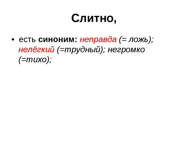 Слитно, • есть синоним: неправда (= ложь); нелёгкий (=трудный); негромко (=ти...
