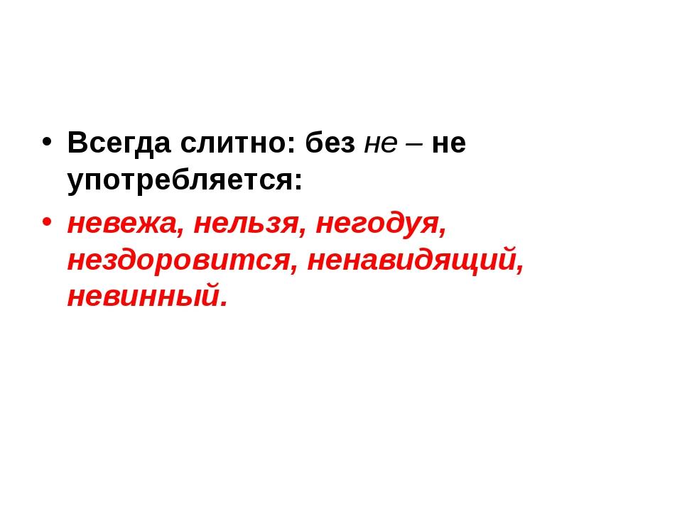 Всегда слитно: без не – не употребляется: невежа, нельзя, негодуя, нездоровит...