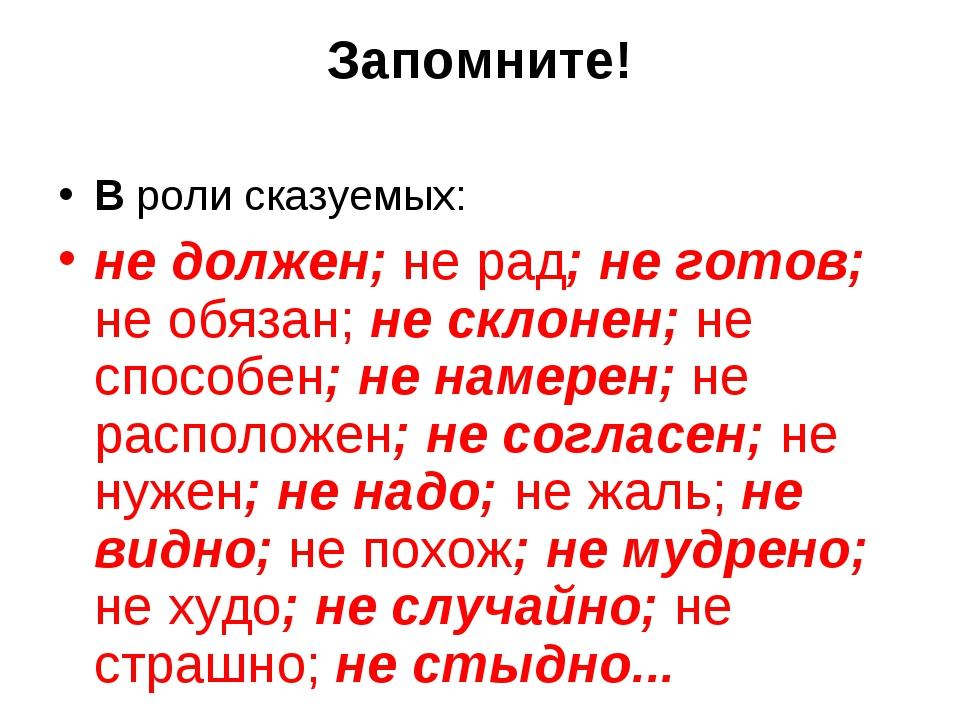 Запомните! В роли сказуемых: не должен; не рад; не готов; не обязан; не склон...
