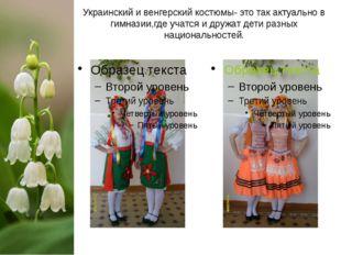 Украинский и венгерский костюмы- это так актуально в гимназии,где учатся и др