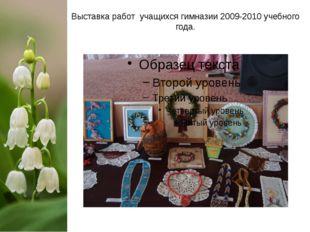 Выставка работ учащихся гимназии 2009-2010 учебного года.