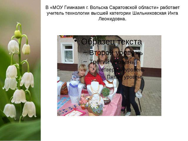 В «МОУ Гимназия г. Вольска Саратовской области» работает учитель технологии в...