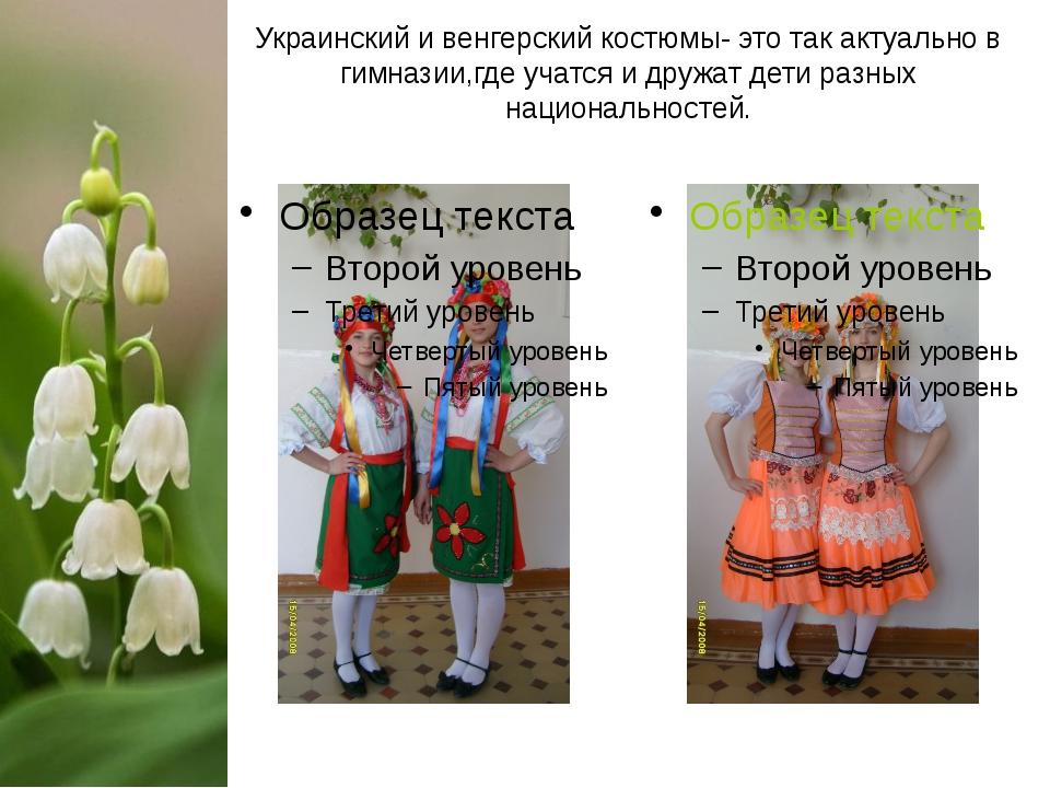 Украинский и венгерский костюмы- это так актуально в гимназии,где учатся и др...
