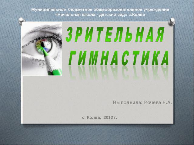 Выполнила: Рочева Е.А. с. Колва, 2013 г. Муниципальное бюджетное общеобразова...