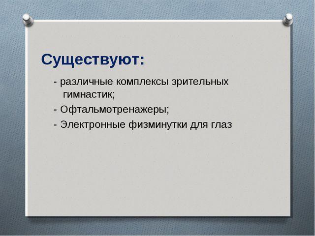 Существуют: - различные комплексы зрительных гимнастик; - Офтальмотренажеры;...