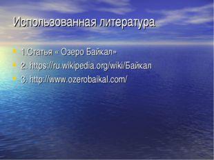 Использованная литература 1.Статья « Озеро Байкал» 2. https://ru.wikipedia.or