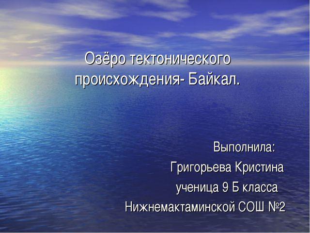 Озёро тектонического происхождения- Байкал. Выполнила: Григорьева Кристина уч...