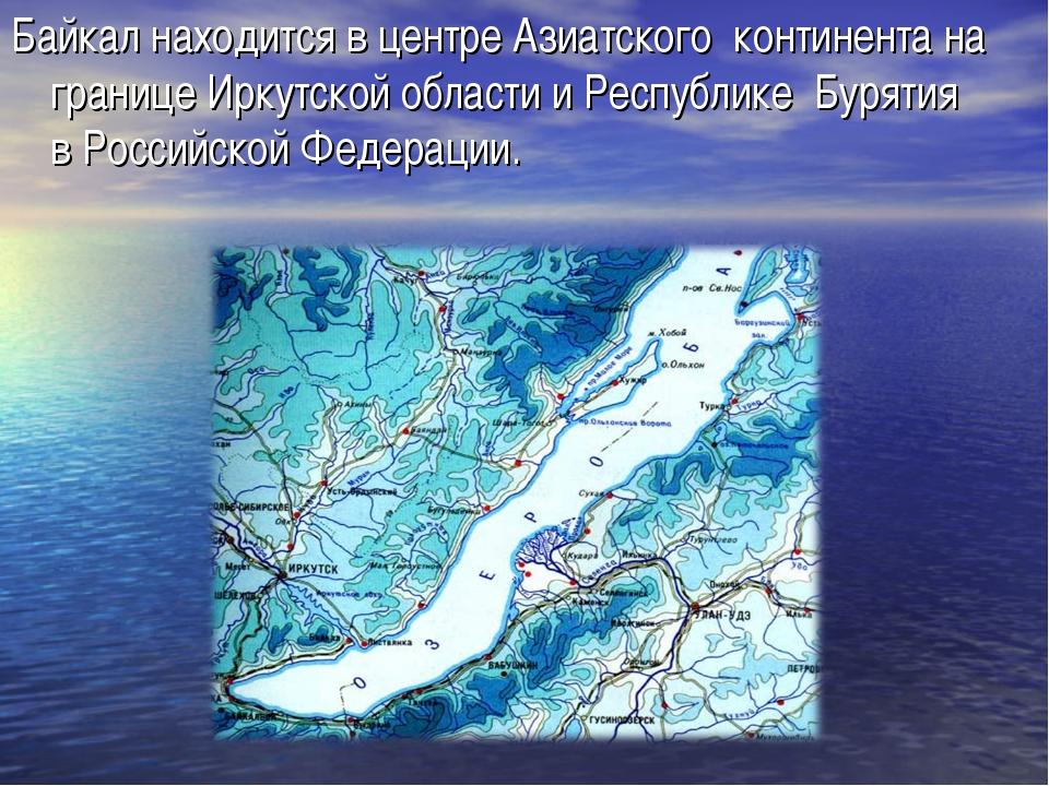 Байкал находится в центреАзиатского континента на границеИркутской области...